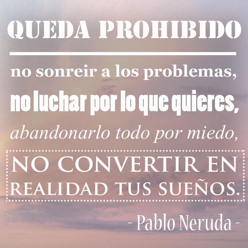 Queda prohibido no sonreir a los problemas, no luchar por lo que quieres, abandonarlo todo por miedo, no convertir en realidad tus sueños. - Pablo Neruda -