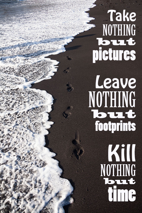 Take nothing but pictures. Leave nothing but footprints. Kill nothing but time.